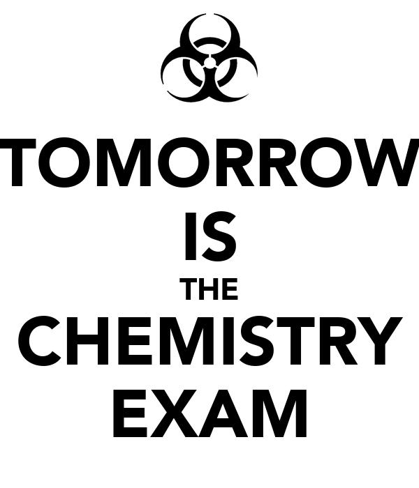 TOMORROW IS THE CHEMISTRY EXAM
