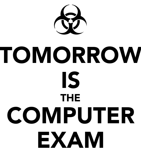 TOMORROW IS THE COMPUTER EXAM