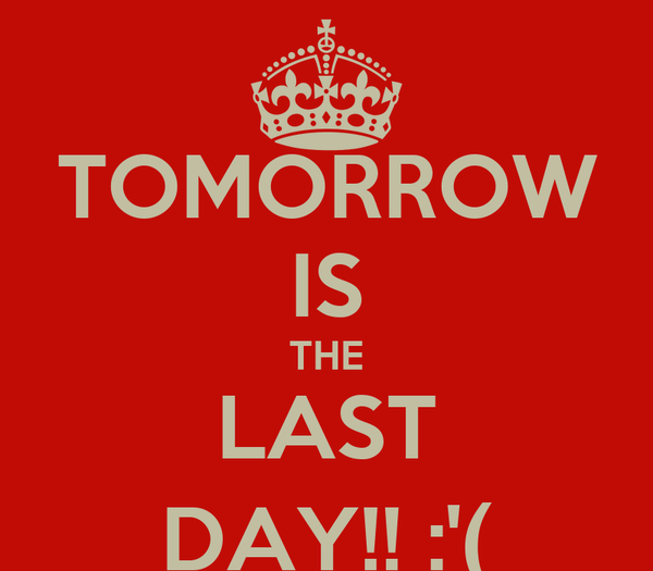TOMORROW IS THE LAST DAY!! :'(