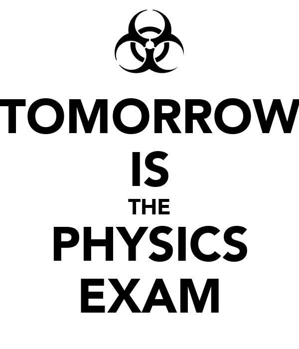 TOMORROW IS THE PHYSICS EXAM