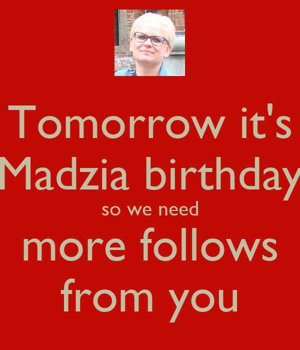 Tomorrow it's Madzia birthday so we need more follows from you