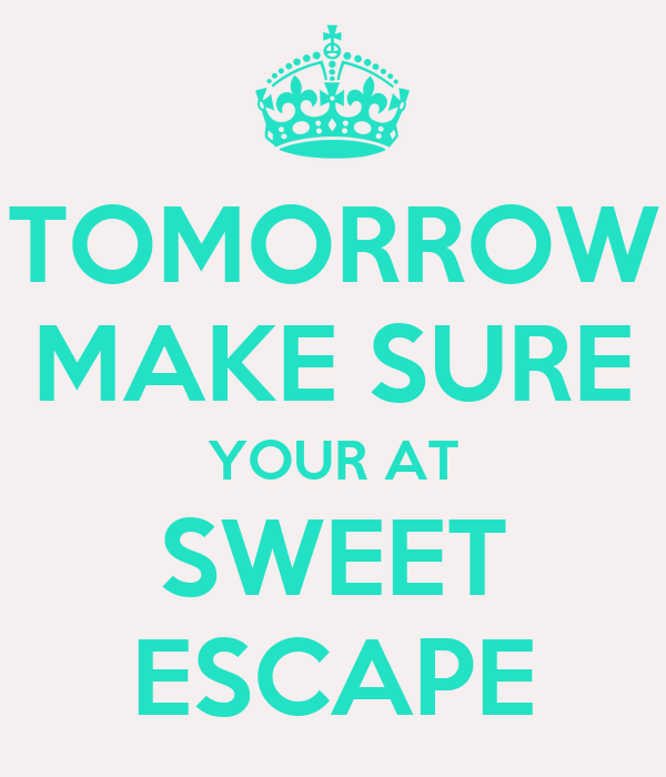 TOMORROW MAKE SURE YOUR AT SWEET ESCAPE