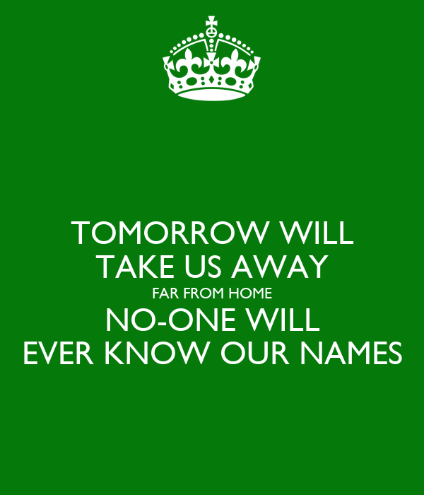 TOMORROW WILL TAKE US AWAY FAR FROM HOME NO-ONE WILL EVER KNOW OUR NAMES