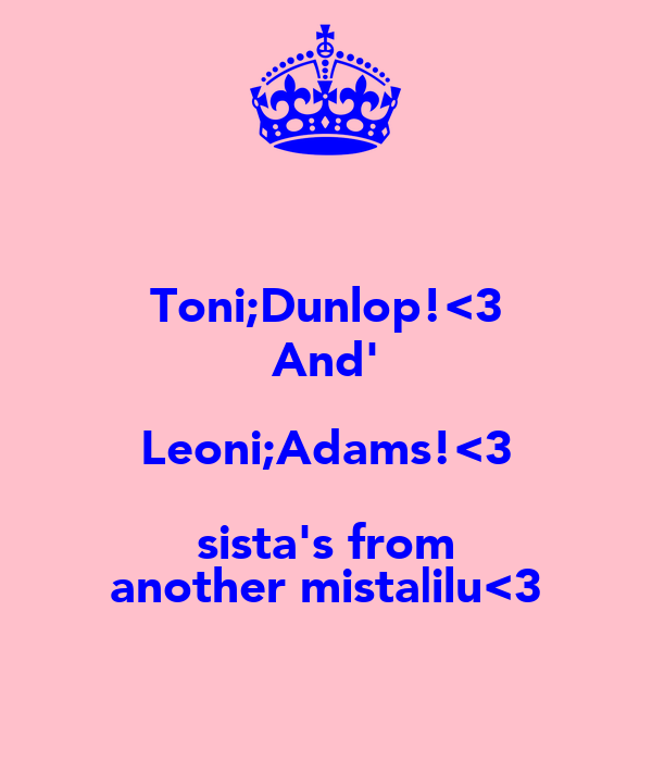 Toni;Dunlop!<3 And' Leoni;Adams!<3 sista's from another mista|ilu<3
