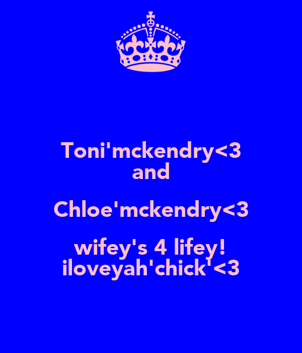 Toni'mckendry<3 and Chloe'mckendry<3 wifey's 4 lifey! iloveyah'chick'<3