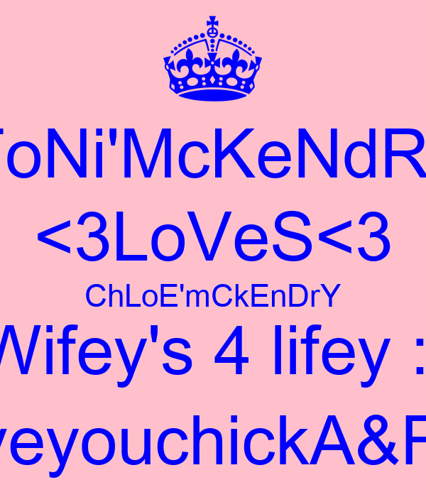 ToNi'McKeNdRy <3LoVeS<3 ChLoE'mCkEnDrY Wifey's 4 lifey :] iloveyouchickA&F<3