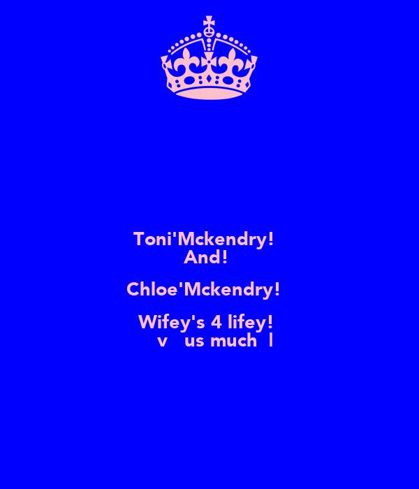 Toni'Mckendry!♥ And!♡ Chloe'Mckendry!♥ Wifey's 4 lifey!♡ ℓσvεчσusσmuch♥|