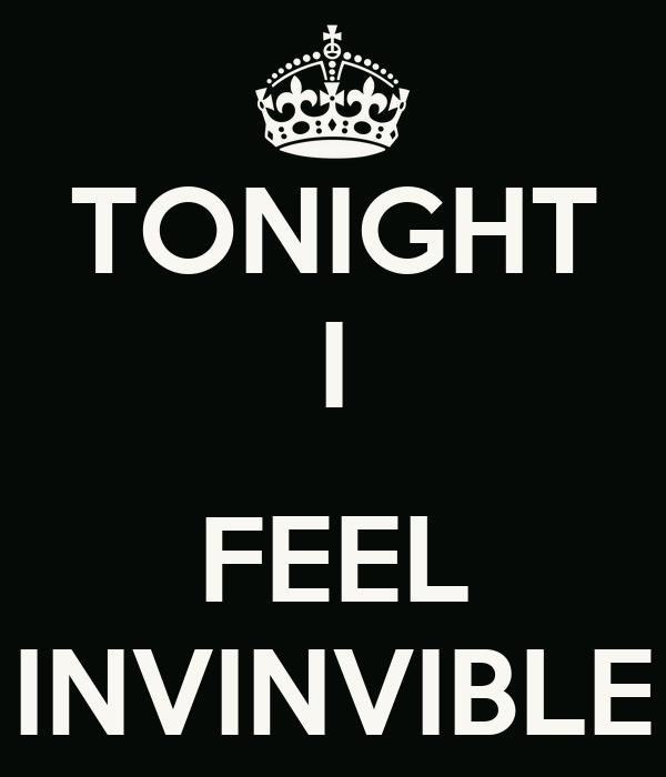 TONIGHT I  FEEL INVINVIBLE