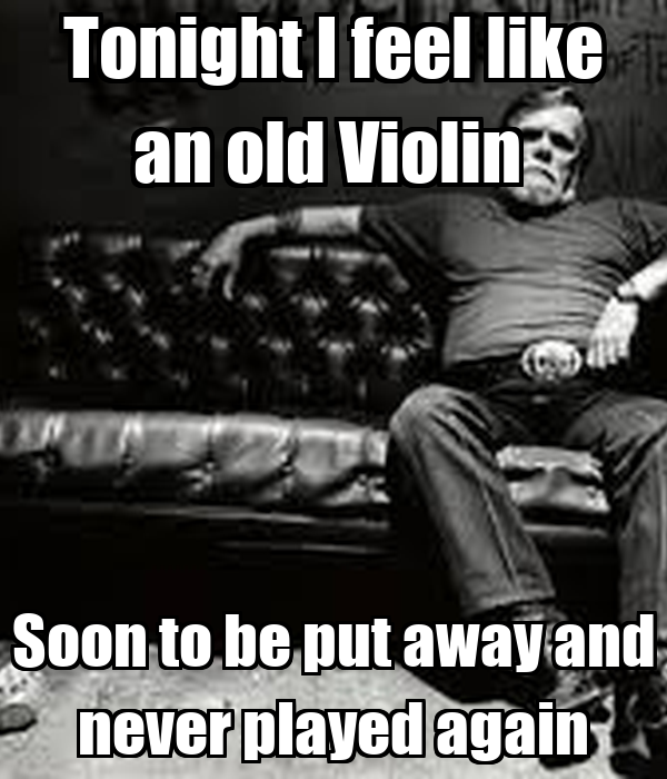 Tonight I feel like an old Violin  Soon to be put away and never played again