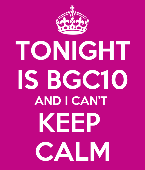 TONIGHT IS BGC10 AND I CAN'T  KEEP  CALM