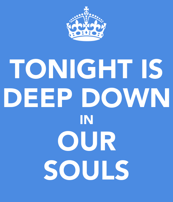 TONIGHT IS DEEP DOWN IN OUR SOULS
