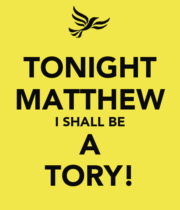 TONIGHT MATTHEW I SHALL BE A TORY!