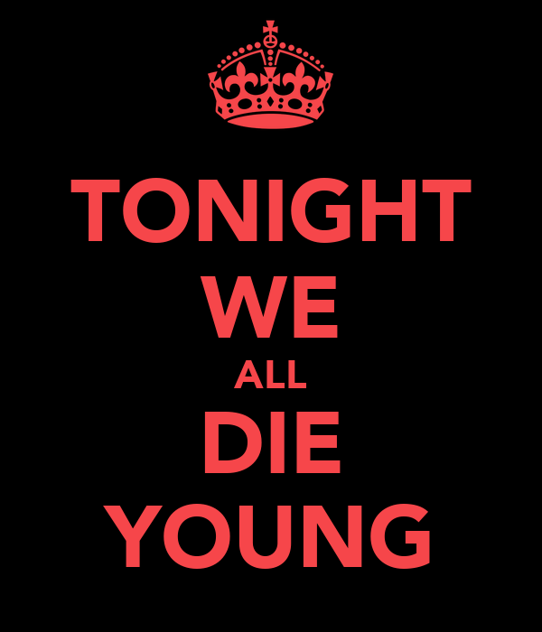 TONIGHT WE ALL DIE YOUNG