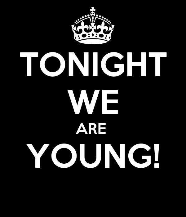 TONIGHT WE ARE  YOUNG!