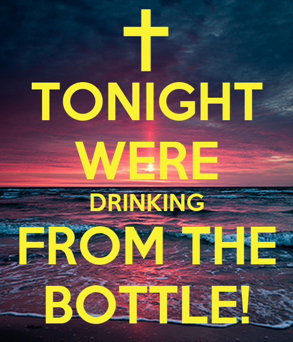 TONIGHT WERE DRINKING FROM THE BOTTLE!