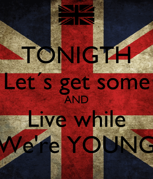 TONIGTH Let´s get some AND Live while We're YOUNG