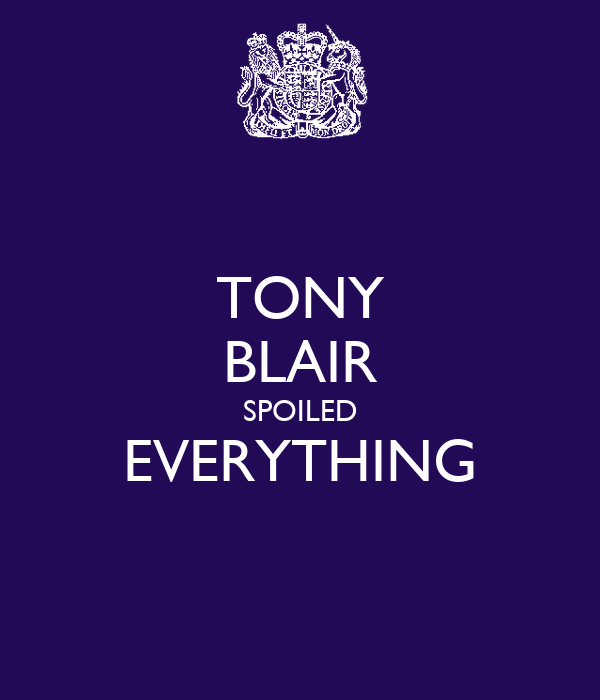 TONY BLAIR SPOILED EVERYTHING