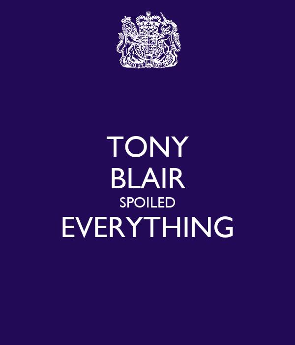 TONY BLAIR SPOILED EVERYTHING