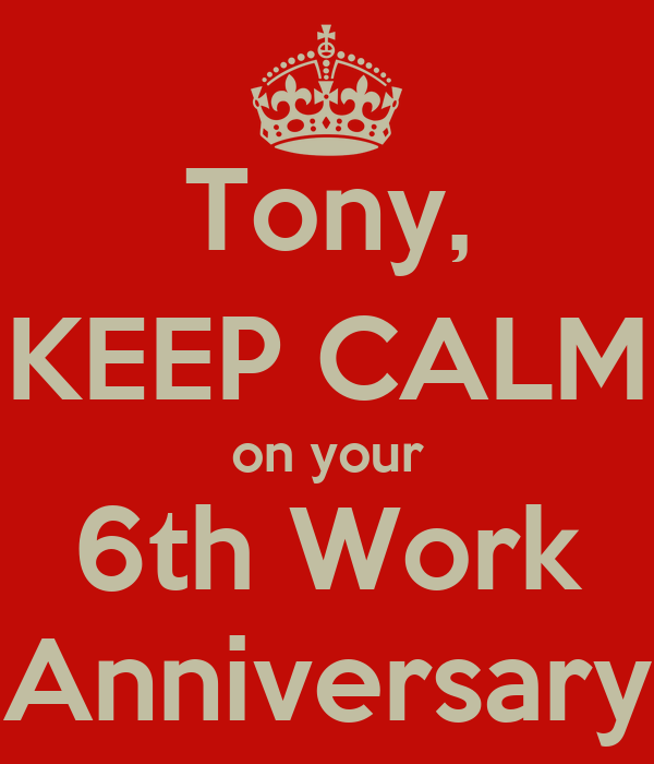 Tony, KEEP CALM on your 6th Work Anniversary