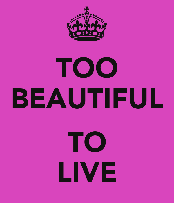 TOO BEAUTIFUL  TO LIVE