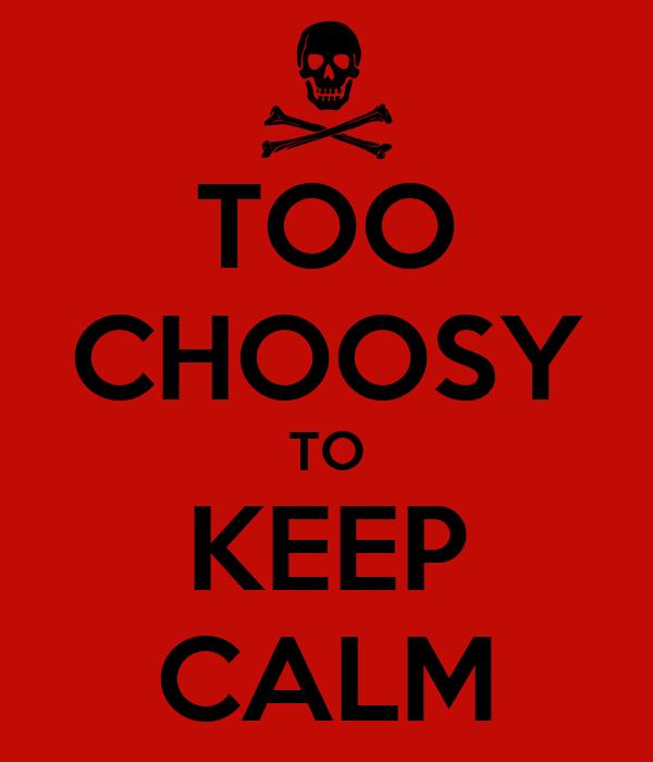 TOO CHOOSY TO KEEP CALM