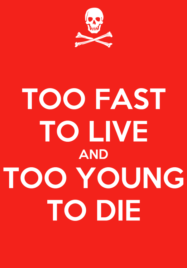 TOO FAST TO LIVE AND TOO YOUNG TO DIE