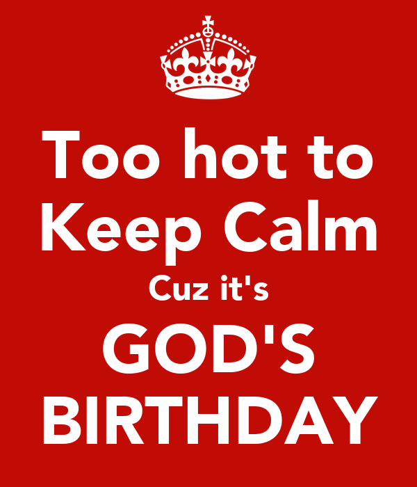 Too hot to Keep Calm Cuz it's GOD'S BIRTHDAY