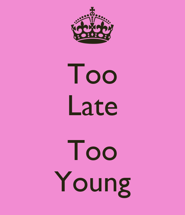Too Late  Too Young