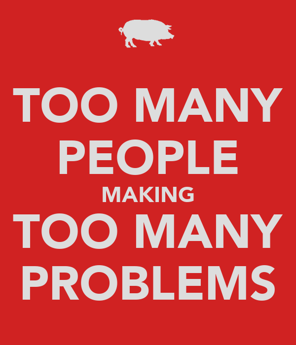 TOO MANY PEOPLE MAKING TOO MANY PROBLEMS