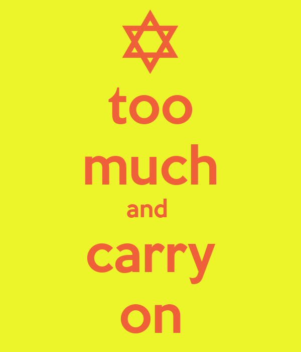 too much and  carry on