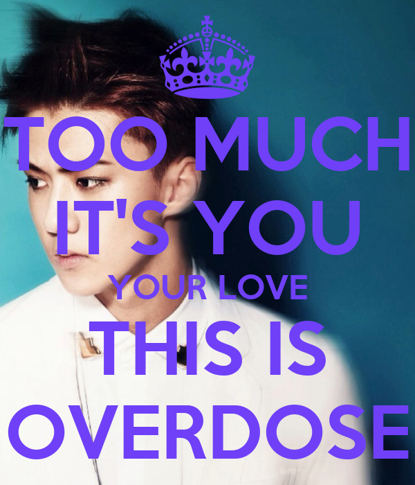 TOO MUCH IT'S YOU YOUR LOVE THIS IS OVERDOSE