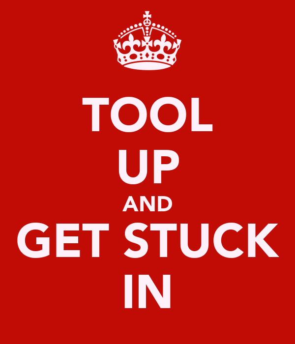 TOOL UP AND GET STUCK IN