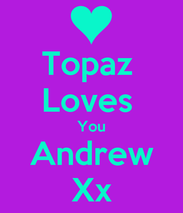 Topaz  Loves  You Andrew Xx