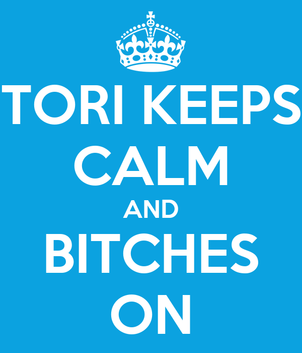 TORI KEEPS CALM AND BITCHES ON