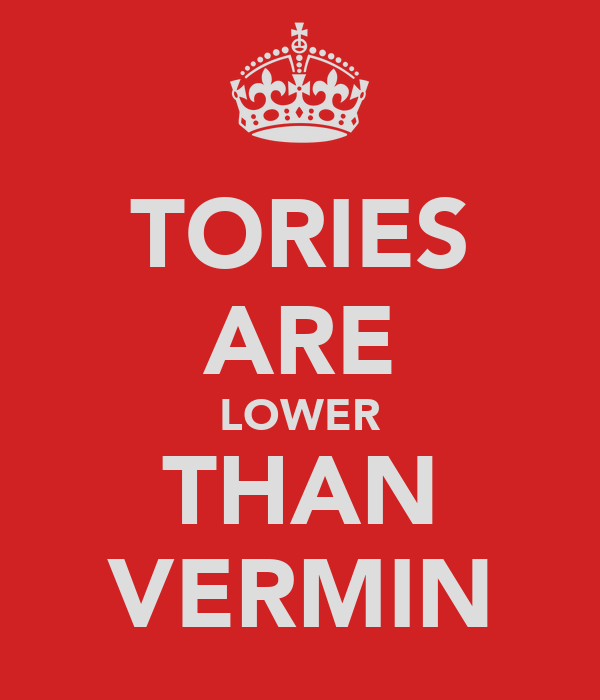 TORIES ARE LOWER THAN VERMIN