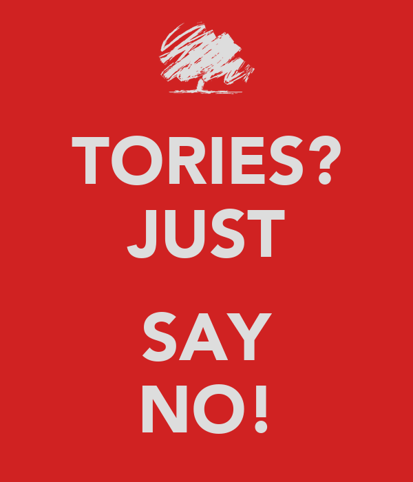TORIES? JUST  SAY NO!