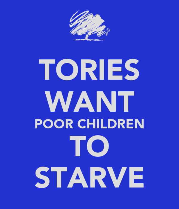 TORIES WANT POOR CHILDREN TO STARVE