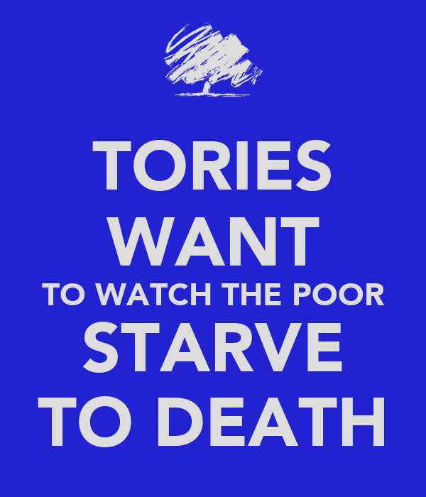TORIES WANT TO WATCH THE POOR STARVE TO DEATH