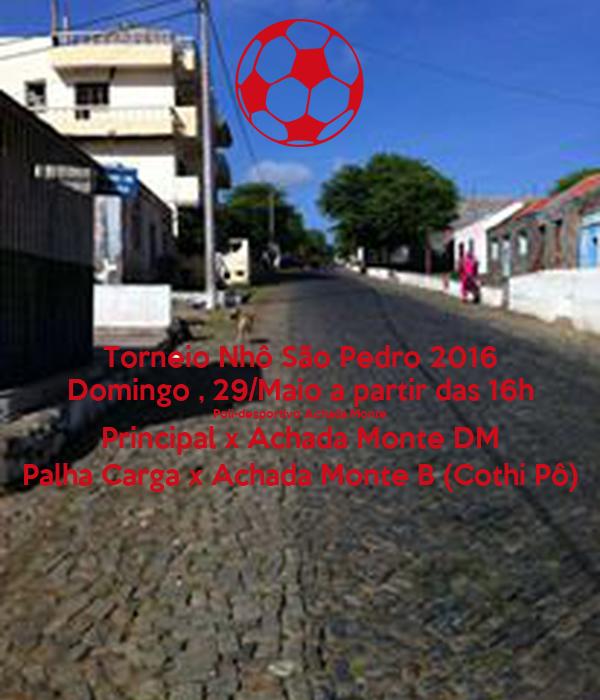 Torneio Nhô São Pedro 2016 Domingo , 29/Maio a partir das 16h Poli-desportivo Achada Monte Principal x Achada Monte DM Palha Carga x Achada Monte B (Cothi Pô)