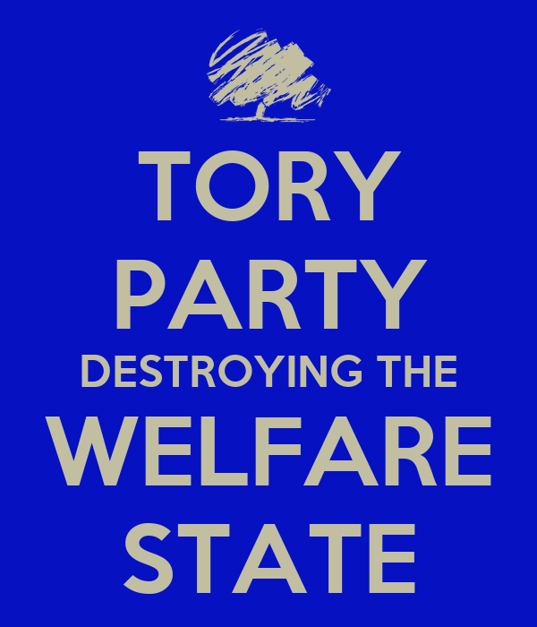 TORY PARTY DESTROYING THE WELFARE STATE