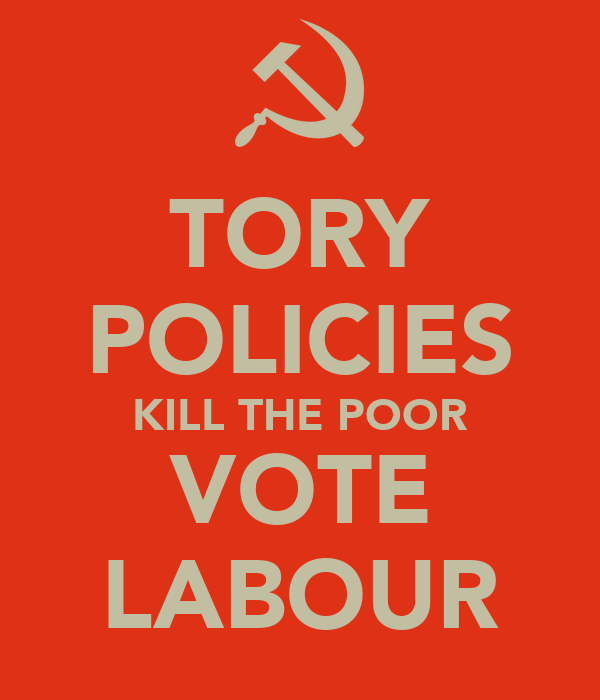 TORY POLICIES KILL THE POOR VOTE LABOUR