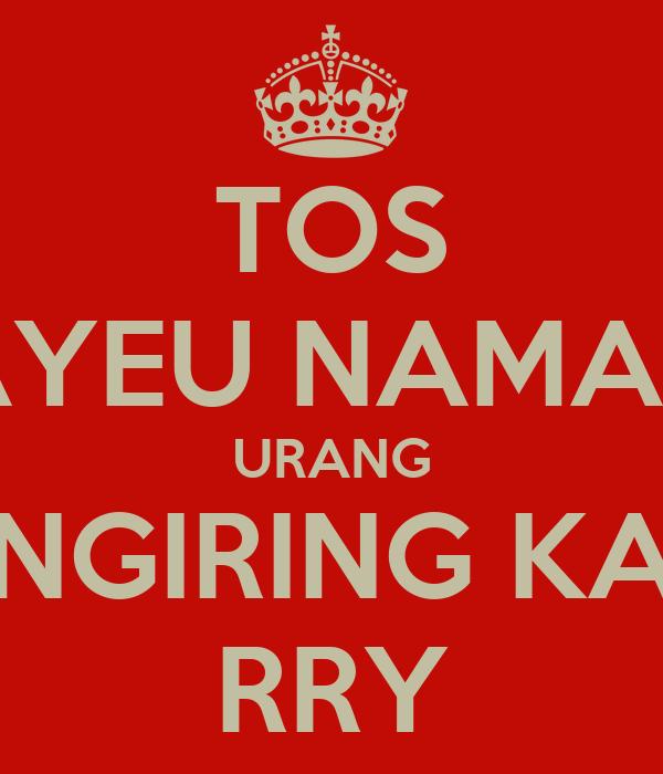 TOS AYEU NAMAH URANG NGIRING KA RRY