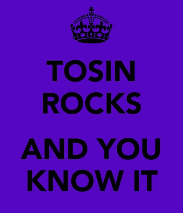 TOSIN ROCKS  AND YOU KNOW IT