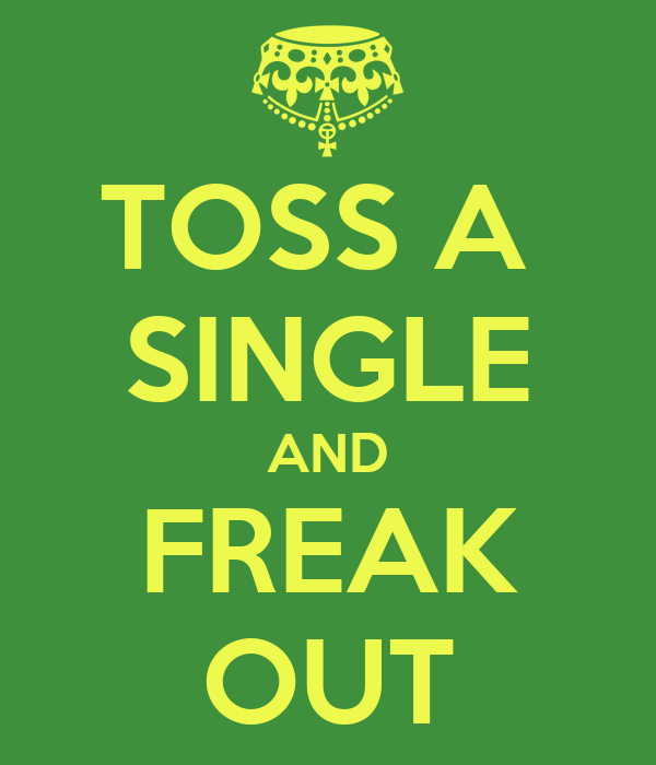 TOSS A  SINGLE AND FREAK OUT
