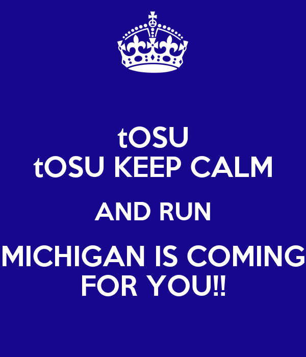 tOSU tOSU KEEP CALM AND RUN MICHIGAN IS COMING FOR YOU!!