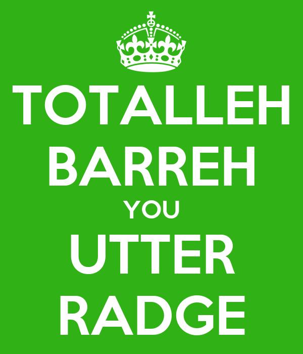 TOTALLEH BARREH YOU UTTER RADGE