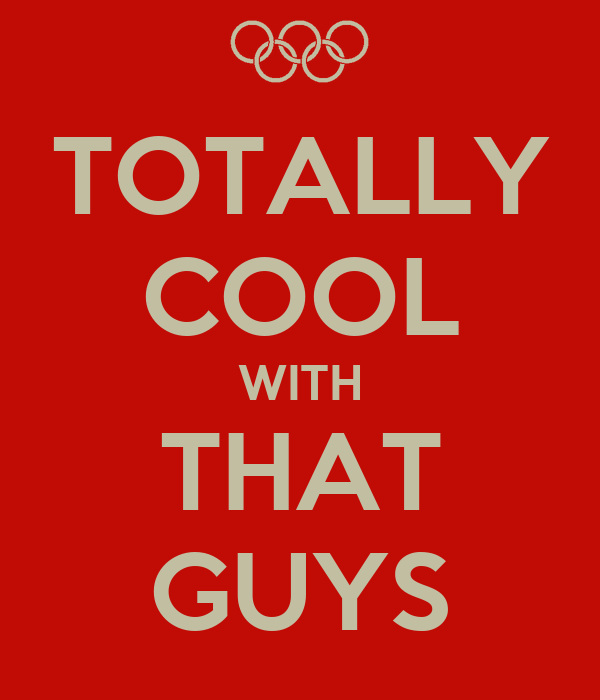 TOTALLY COOL WITH THAT GUYS