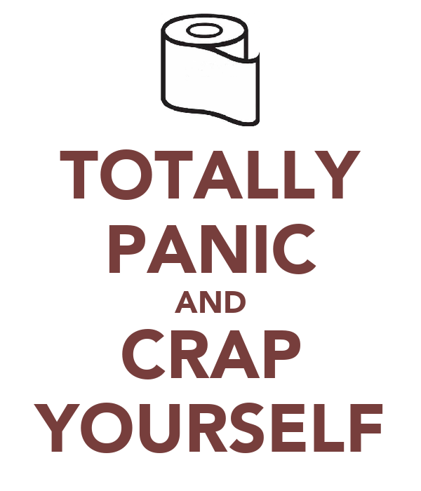 TOTALLY PANIC AND CRAP YOURSELF