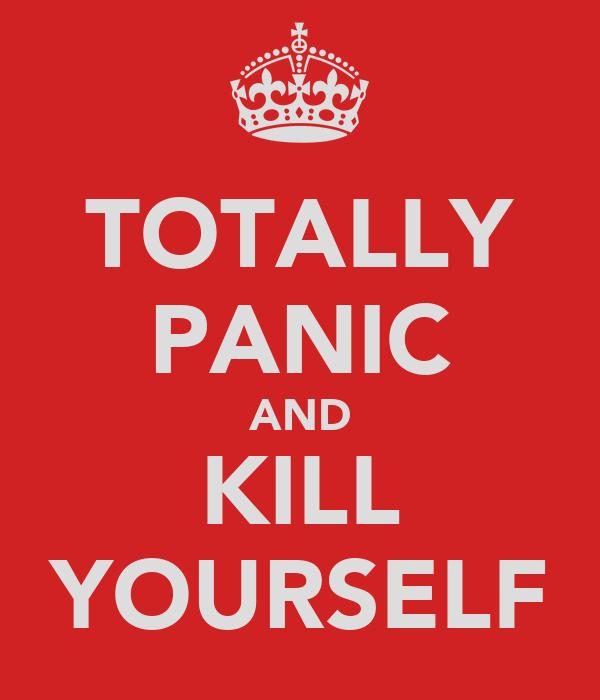 TOTALLY PANIC AND KILL YOURSELF