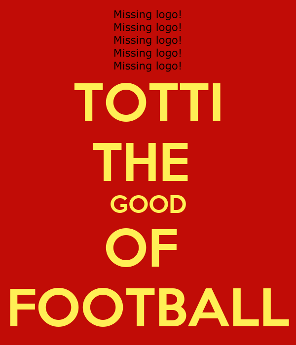 TOTTI THE  GOOD OF  FOOTBALL